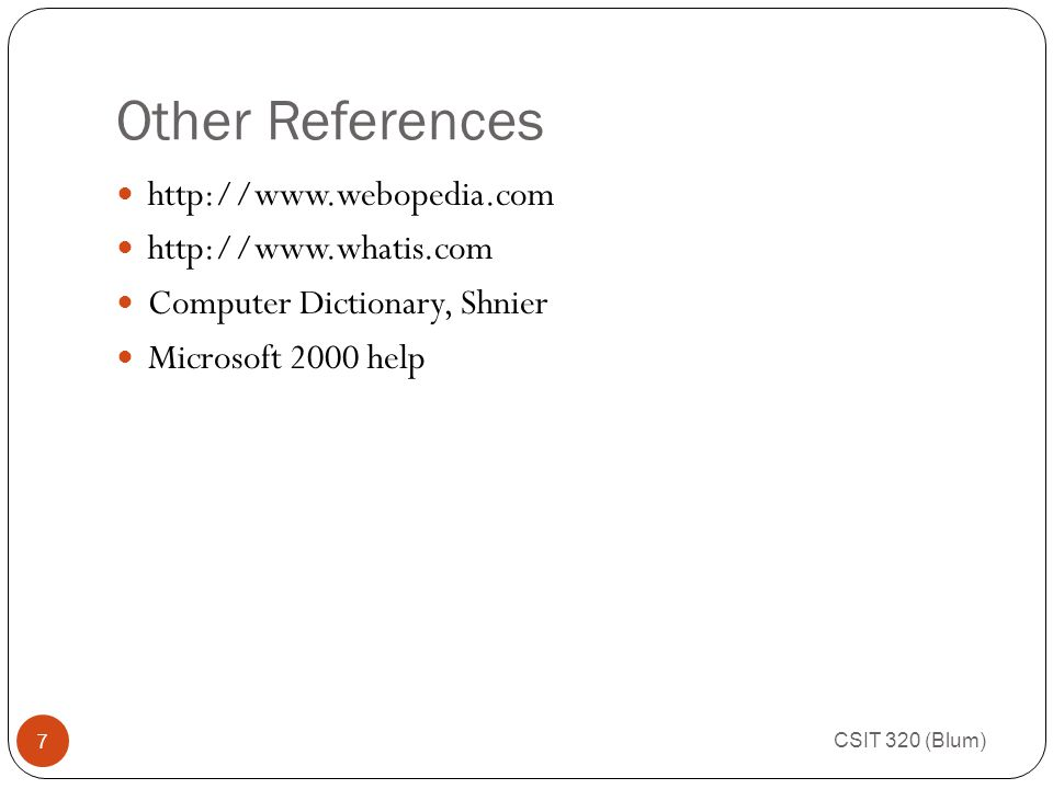 Other References CSIT 320 (Blum) 7 http://www.webopedia.com http://www.whatis.com Computer Dictionary, Shnier Microsoft 2000 help