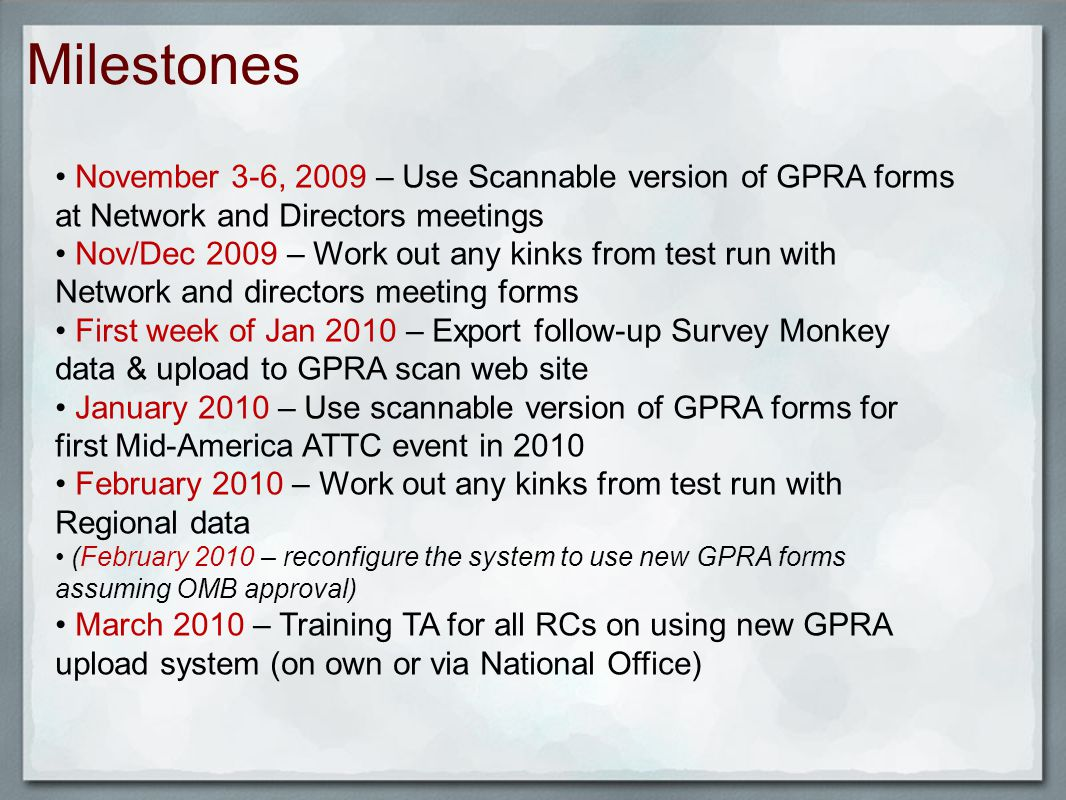Milestones November 3-6, 2009 – Use Scannable version of GPRA forms at Network and Directors meetings Nov/Dec 2009 – Work out any kinks from test run with Network and directors meeting forms First week of Jan 2010 – Export follow-up Survey Monkey data & upload to GPRA scan web site January 2010 – Use scannable version of GPRA forms for first Mid-America ATTC event in 2010 February 2010 – Work out any kinks from test run with Regional data (February 2010 – reconfigure the system to use new GPRA forms assuming OMB approval) March 2010 – Training TA for all RCs on using new GPRA upload system (on own or via National Office)