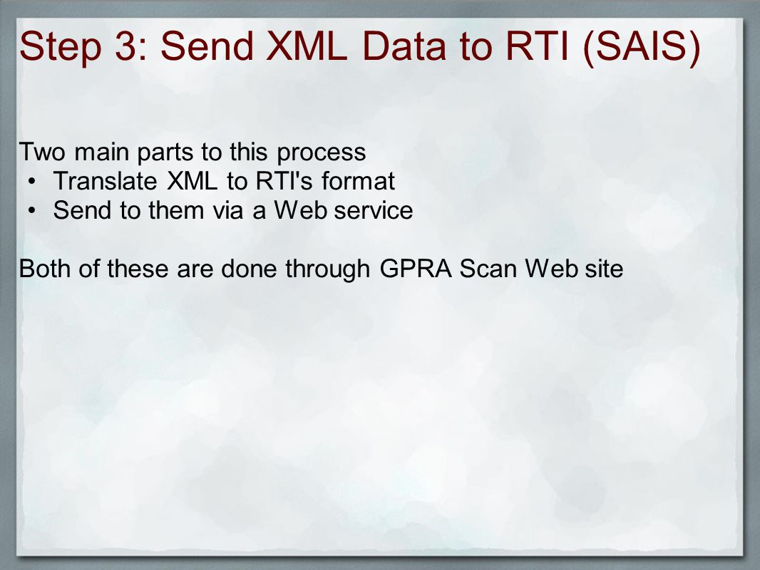 Step 3: Send XML Data to RTI (SAIS) Two main parts to this process Translate XML to RTI s format Send to them via a Web service Both of these are done through GPRA Scan Web site