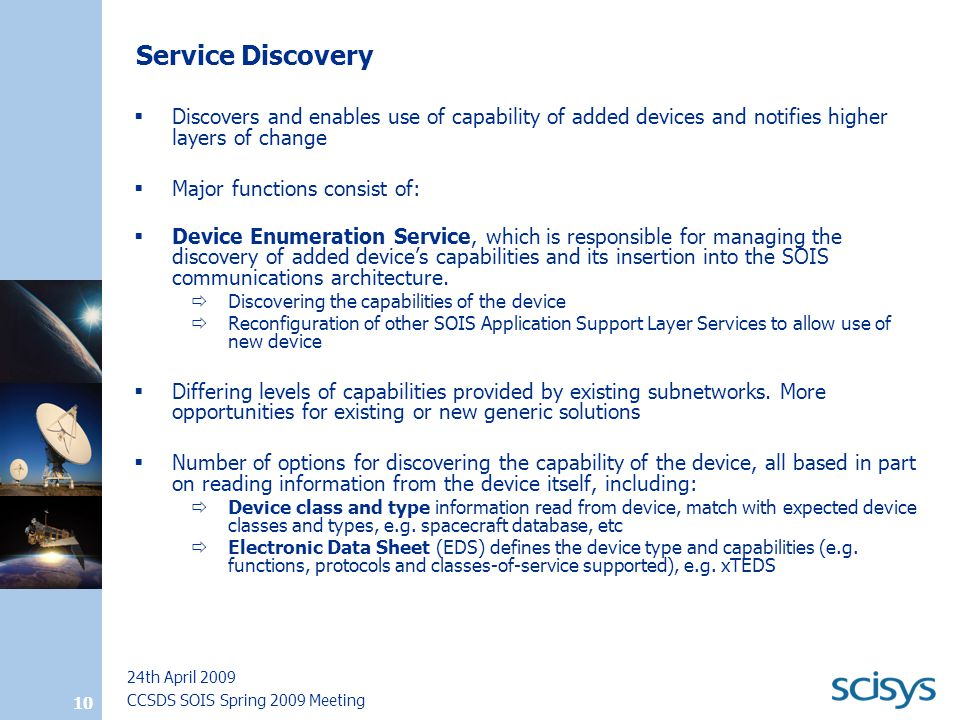 CCSDS SOIS Spring 2009 Meeting 24th April 2009 10 Service Discovery  Discovers and enables use of capability of added devices and notifies higher layers of change  Major functions consist of:  Device Enumeration Service, which is responsible for managing the discovery of added device's capabilities and its insertion into the SOIS communications architecture.
