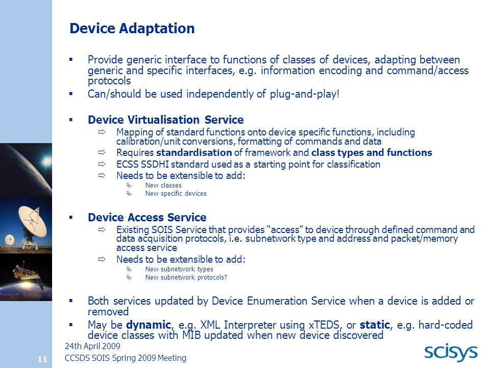 CCSDS SOIS Spring 2009 Meeting 24th April 2009 11 Device Adaptation  Provide generic interface to functions of classes of devices, adapting between generic and specific interfaces, e.g.