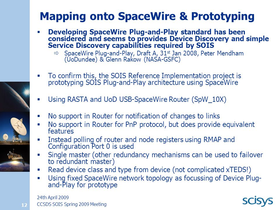 CCSDS SOIS Spring 2009 Meeting 24th April 2009 12 Mapping onto SpaceWire & Prototyping  Developing SpaceWire Plug-and-Play standard has been considered and seems to provides Device Discovery and simple Service Discovery capabilities required by SOIS  SpaceWire Plug-and-Play, Draft A, 31 st Jan 2008, Peter Mendham (UoDundee) & Glenn Rakow (NASA-GSFC)  To confirm this, the SOIS Reference Implementation project is prototyping SOIS Plug-and-Play architecture using SpaceWire  Using RASTA and UoD USB-SpaceWire Router (SpW_10X)  No support in Router for notification of changes to links  No support in Router for PnP protocol, but does provide equivalent features  Instead polling of router and node registers using RMAP and Configuration Port 0 is used  Single master (other redundancy mechanisms can be used to failover to redundant master)  Read device class and type from device (not complicated xTEDS!)  Using fixed SpaceWire network topology as focussing of Device Plug- and-Play for prototype