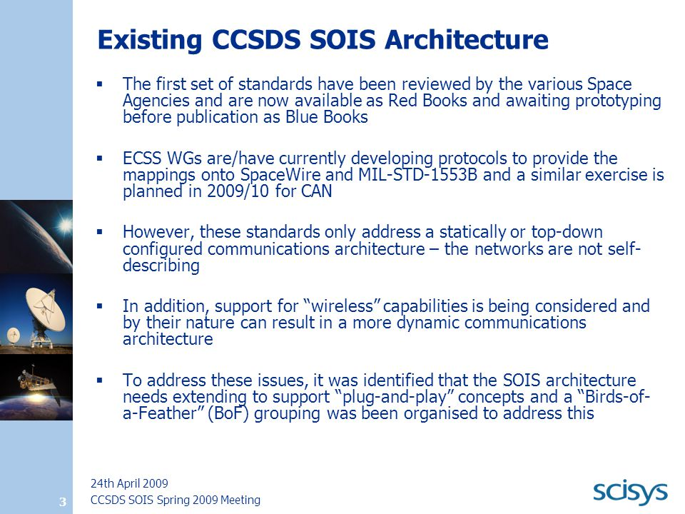 CCSDS SOIS Spring 2009 Meeting 24th April 2009 3 Existing CCSDS SOIS Architecture  The first set of standards have been reviewed by the various Space Agencies and are now available as Red Books and awaiting prototyping before publication as Blue Books  ECSS WGs are/have currently developing protocols to provide the mappings onto SpaceWire and MIL-STD-1553B and a similar exercise is planned in 2009/10 for CAN  However, these standards only address a statically or top-down configured communications architecture – the networks are not self- describing  In addition, support for wireless capabilities is being considered and by their nature can result in a more dynamic communications architecture  To address these issues, it was identified that the SOIS architecture needs extending to support plug-and-play concepts and a Birds-of- a-Feather (BoF) grouping was been organised to address this
