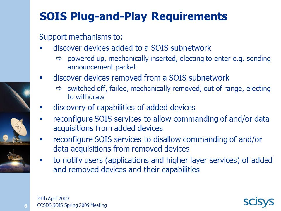 CCSDS SOIS Spring 2009 Meeting 24th April 2009 6 SOIS Plug-and-Play Requirements Support mechanisms to:  discover devices added to a SOIS subnetwork  powered up, mechanically inserted, electing to enter e.g.