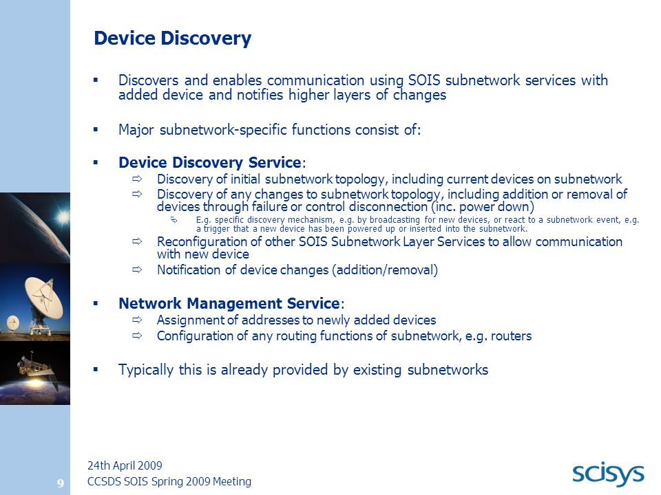 CCSDS SOIS Spring 2009 Meeting 24th April 2009 9 Device Discovery  Discovers and enables communication using SOIS subnetwork services with added device and notifies higher layers of changes  Major subnetwork-specific functions consist of:  Device Discovery Service:  Discovery of initial subnetwork topology, including current devices on subnetwork  Discovery of any changes to subnetwork topology, including addition or removal of devices through failure or control disconnection (inc.