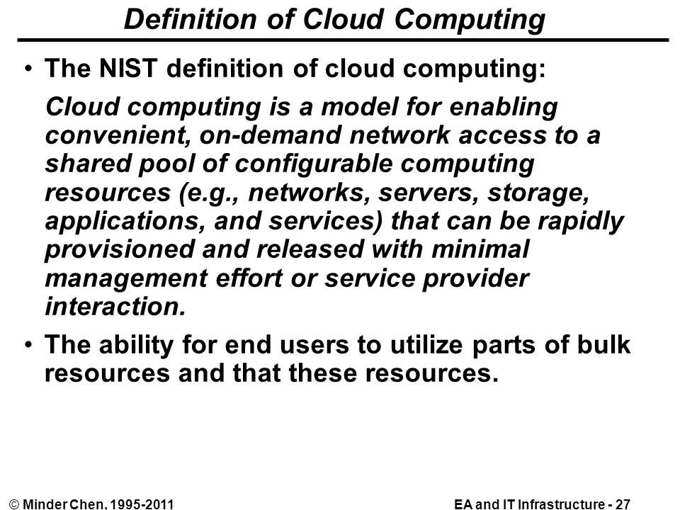EA and IT Infrastructure - 27© Minder Chen, 1995-2011 Definition of Cloud Computing The NIST definition of cloud computing: Cloud computing is a model for enabling convenient, on-demand network access to a shared pool of configurable computing resources (e.g., networks, servers, storage, applications, and services) that can be rapidly provisioned and released with minimal management effort or service provider interaction.