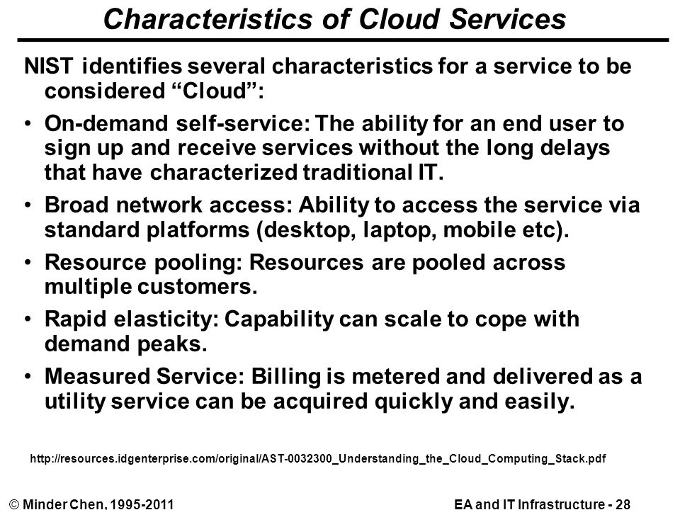 EA and IT Infrastructure - 28© Minder Chen, 1995-2011 Characteristics of Cloud Services NIST identifies several characteristics for a service to be considered Cloud : On-demand self-service: The ability for an end user to sign up and receive services without the long delays that have characterized traditional IT.