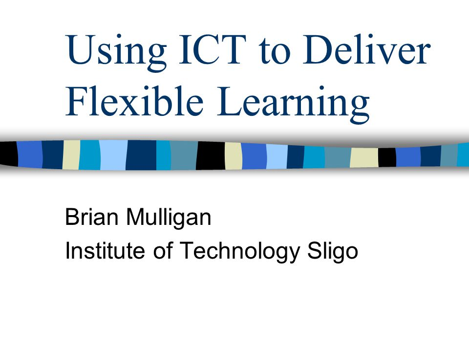 Using ICT to Deliver Flexible Learning Brian Mulligan Institute of Technology Sligo
