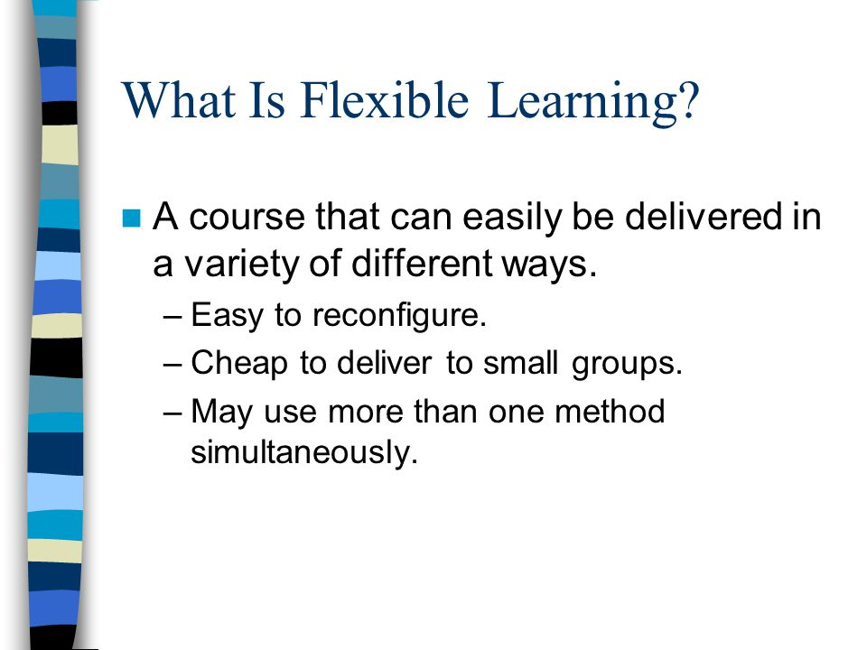 What Is Flexible Learning. A course that can easily be delivered in a variety of different ways.
