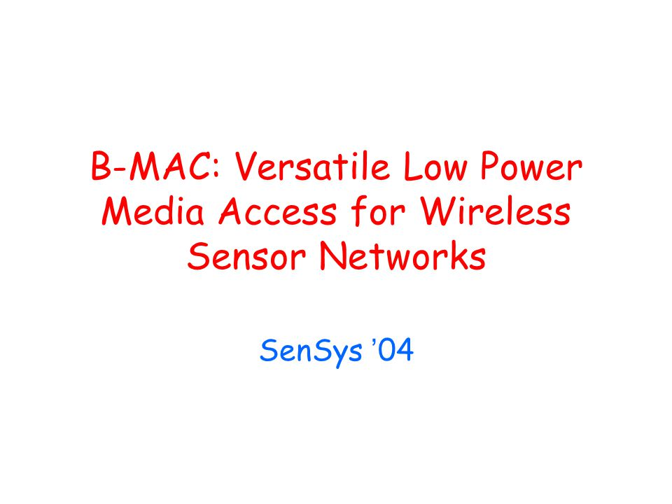 B-MAC: Versatile Low Power Media Access for Wireless Sensor Networks SenSys ' 04