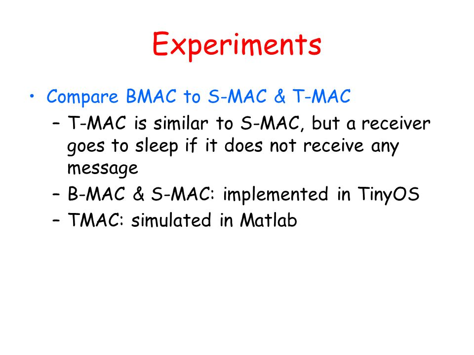 Experiments Compare BMAC to S-MAC & T-MAC –T-MAC is similar to S-MAC, but a receiver goes to sleep if it does not receive any message –B-MAC & S-MAC: