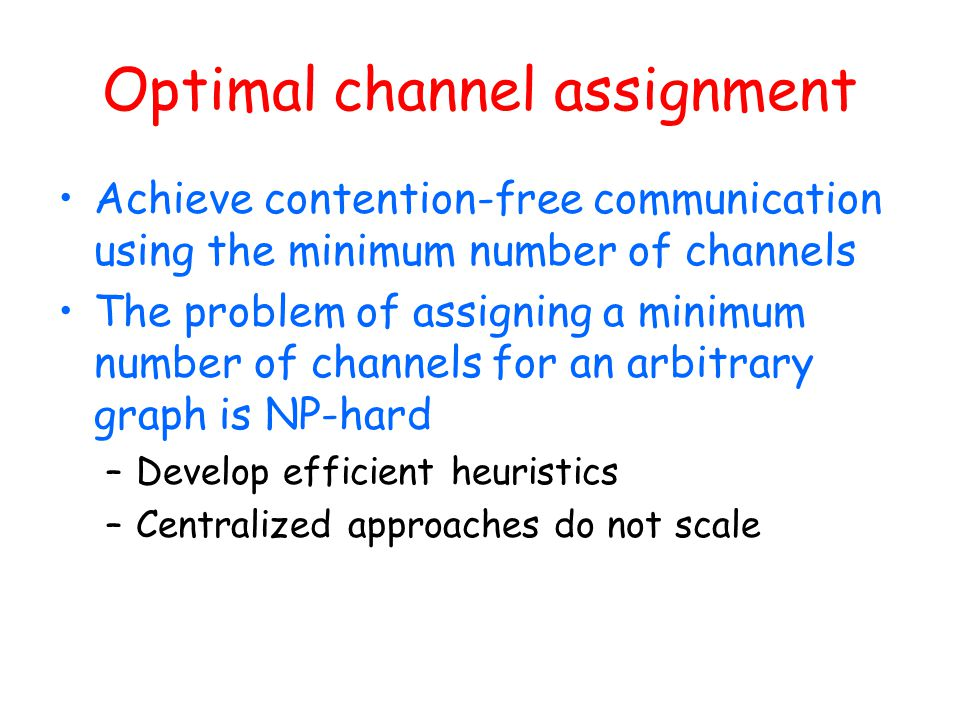 Optimal channel assignment Achieve contention-free communication using the minimum number of channels The problem of assigning a minimum number of cha