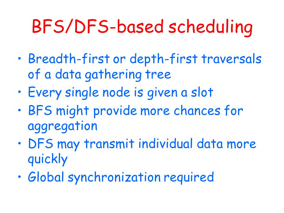 BFS/DFS-based scheduling Breadth-first or depth-first traversals of a data gathering tree Every single node is given a slot BFS might provide more cha