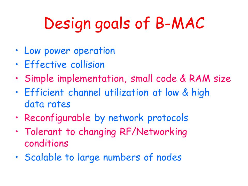 Design goals of B-MAC Low power operation Effective collision Simple implementation, small code & RAM size Efficient channel utilization at low & high