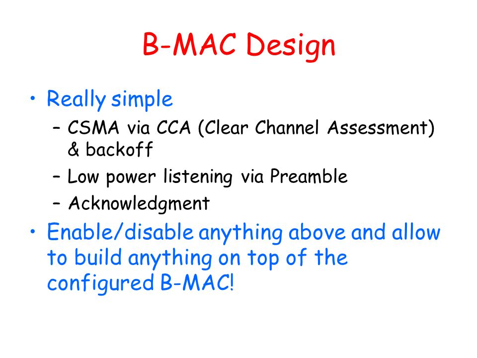 B-MAC Design Really simple –CSMA via CCA (Clear Channel Assessment) & backoff –Low power listening via Preamble –Acknowledgment Enable/disable anythin