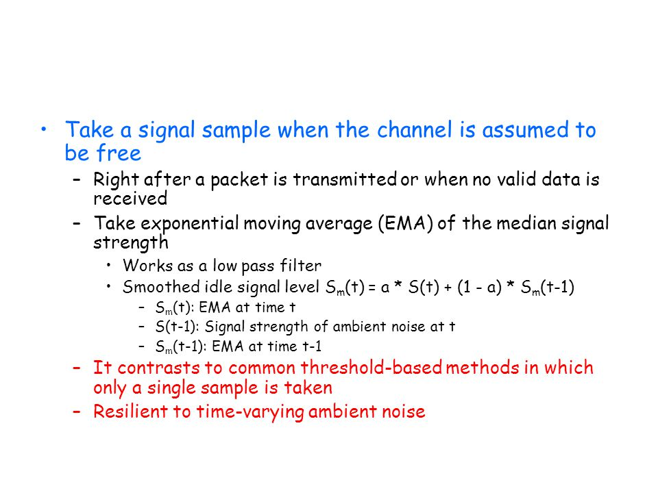 Take a signal sample when the channel is assumed to be free –Right after a packet is transmitted or when no valid data is received –Take exponential m