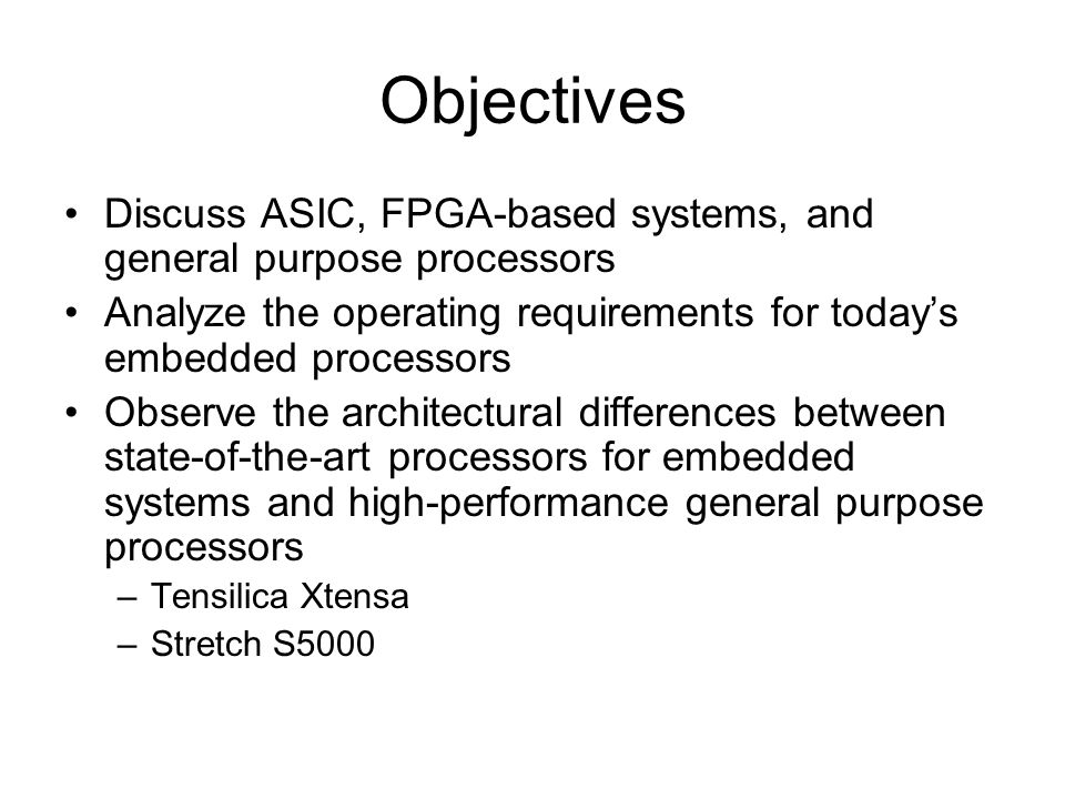 Objectives Discuss ASIC, FPGA-based systems, and general purpose processors Analyze the operating requirements for today's embedded processors Observe the architectural differences between state-of-the-art processors for embedded systems and high-performance general purpose processors –Tensilica Xtensa –Stretch S5000
