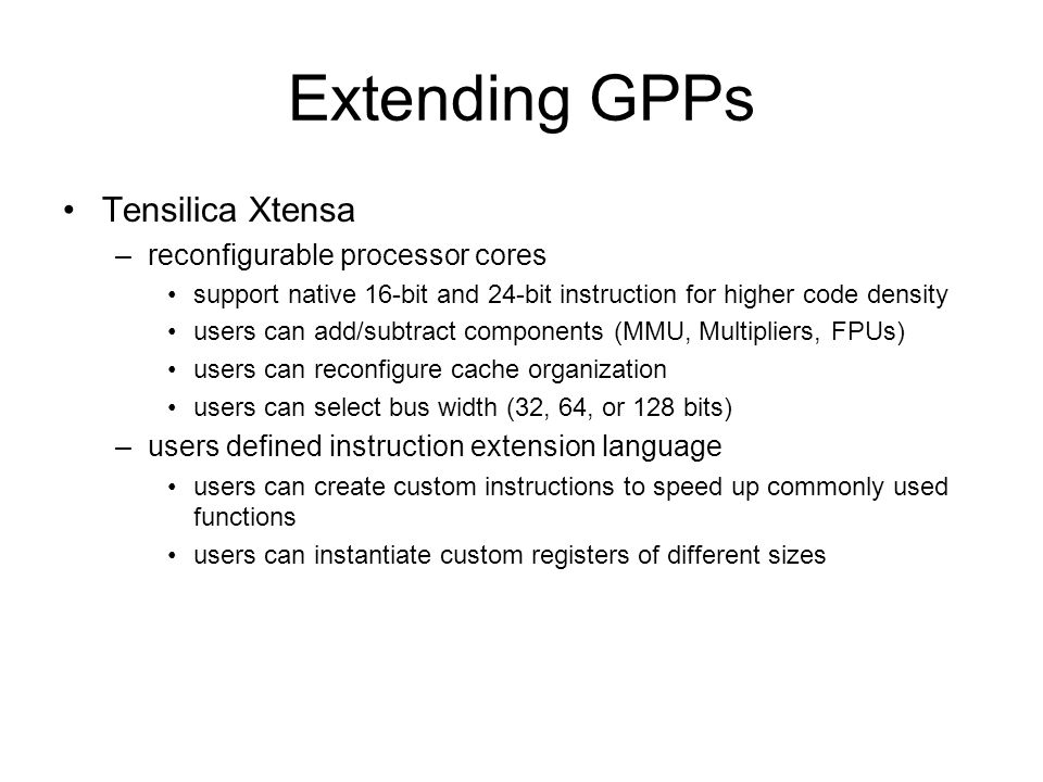 Extending GPPs Tensilica Xtensa –reconfigurable processor cores support native 16-bit and 24-bit instruction for higher code density users can add/subtract components (MMU, Multipliers, FPUs) users can reconfigure cache organization users can select bus width (32, 64, or 128 bits) –users defined instruction extension language users can create custom instructions to speed up commonly used functions users can instantiate custom registers of different sizes