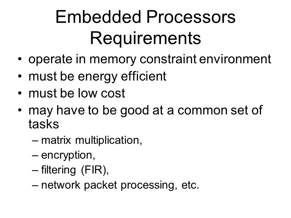 Embedded Processors Requirements operate in memory constraint environment must be energy efficient must be low cost may have to be good at a common set of tasks –matrix multiplication, –encryption, –filtering (FIR), –network packet processing, etc.