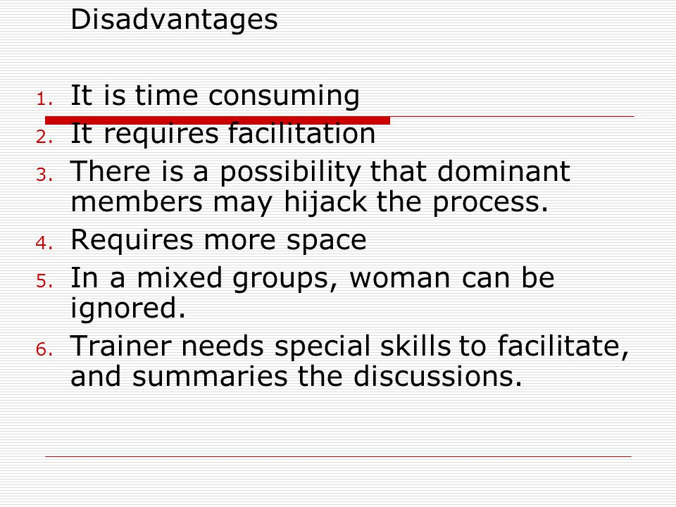 Disadvantages 1. It is time consuming 2. It requires facilitation 3. There is a possibility that dominant members may hijack the process. 4. Requires