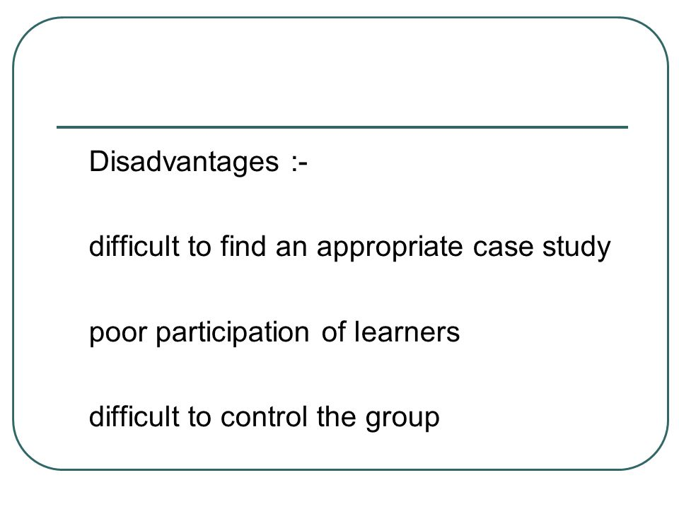 Disadvantages :- difficult to find an appropriate case study poor participation of learners difficult to control the group