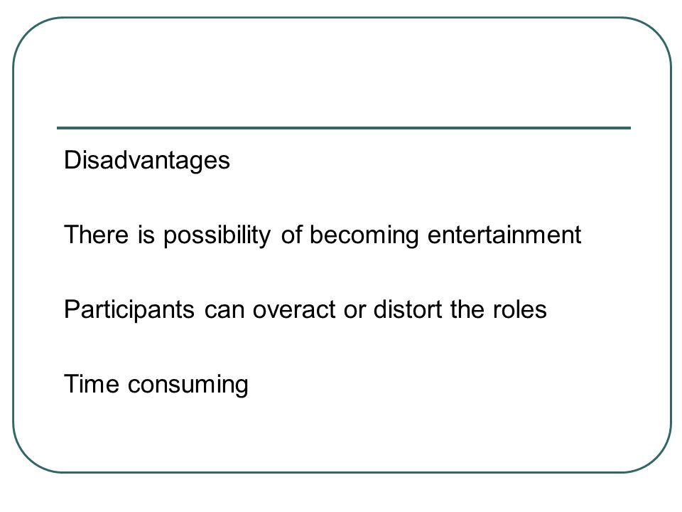 Disadvantages There is possibility of becoming entertainment Participants can overact or distort the roles Time consuming