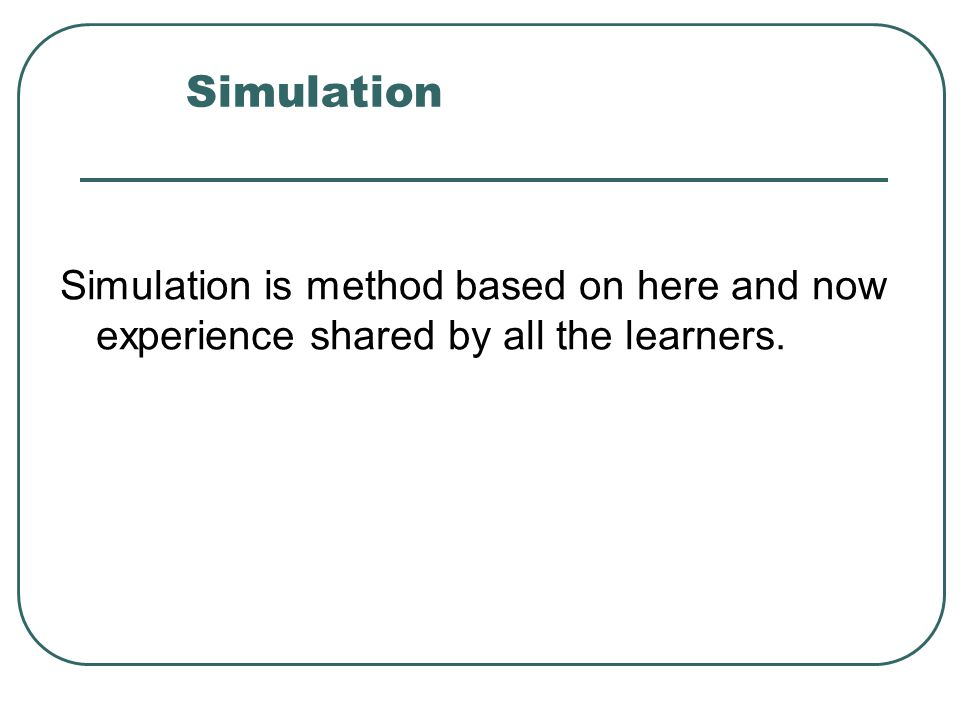 Simulation Simulation is method based on here and now experience shared by all the learners.