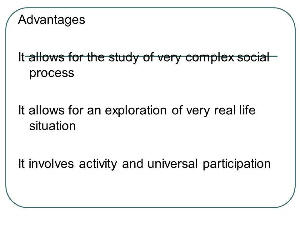 Advantages It allows for the study of very complex social process It allows for an exploration of very real life situation It involves activity and un