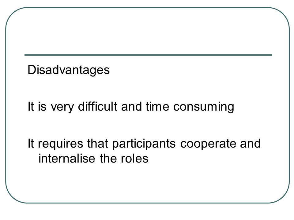 Disadvantages It is very difficult and time consuming It requires that participants cooperate and internalise the roles