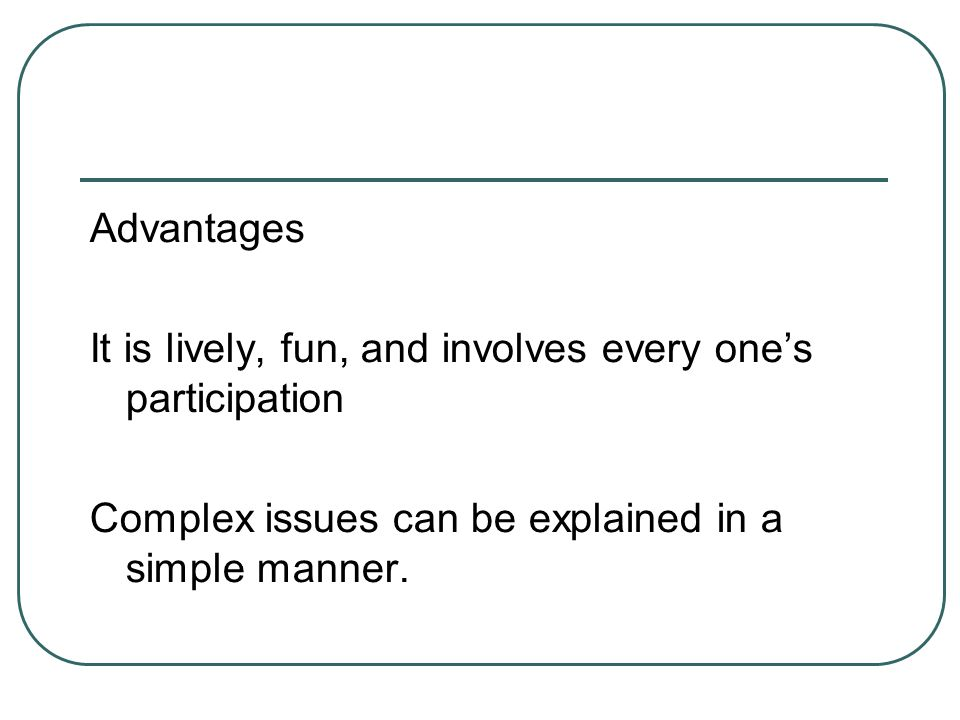 Advantages It is lively, fun, and involves every one's participation Complex issues can be explained in a simple manner.