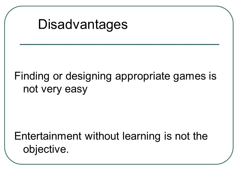 Disadvantages Finding or designing appropriate games is not very easy Entertainment without learning is not the objective.
