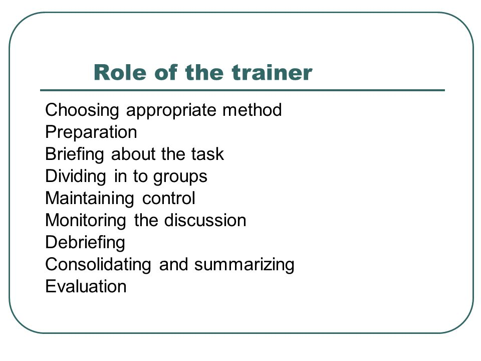 Role of the trainer Choosing appropriate method Preparation Briefing about the task Dividing in to groups Maintaining control Monitoring the discussio
