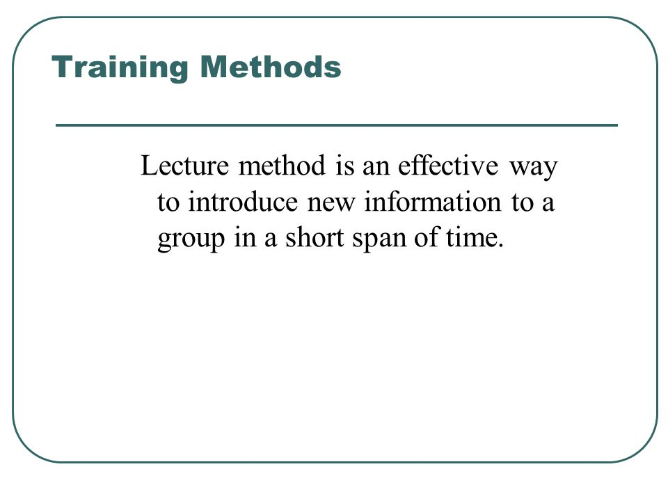 Training Methods Lecture method is an effective way to introduce new information to a group in a short span of time.