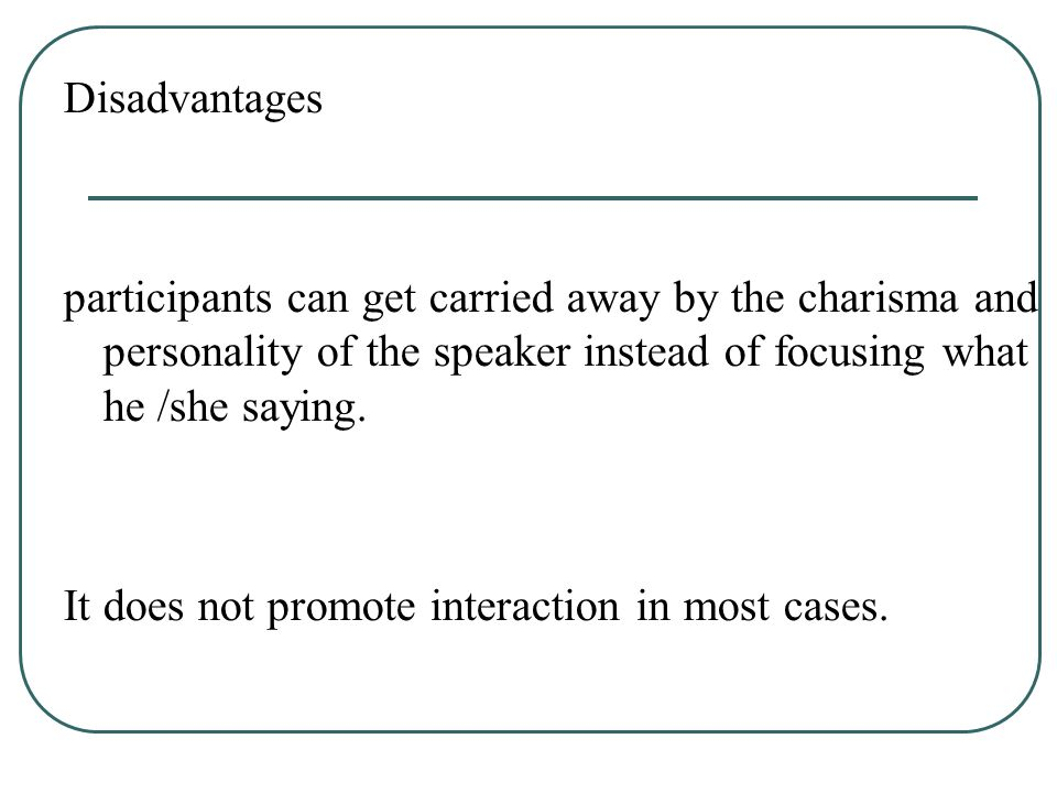 Disadvantages participants can get carried away by the charisma and personality of the speaker instead of focusing what he /she saying. It does not pr