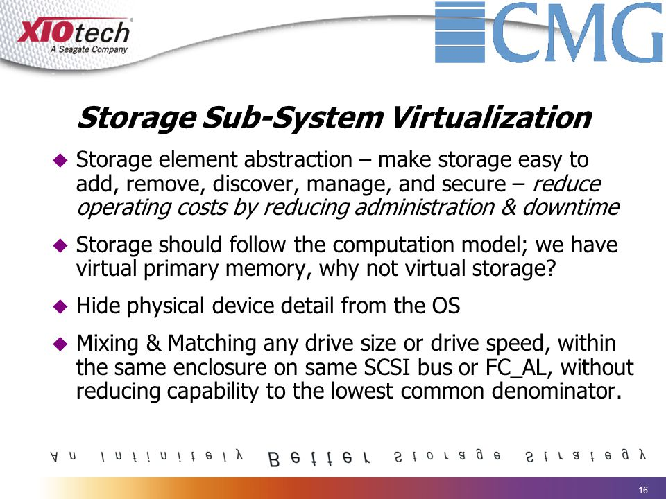 16 Storage Sub-System Virtualization  Storage element abstraction – make storage easy to add, remove, discover, manage, and secure – reduce operating