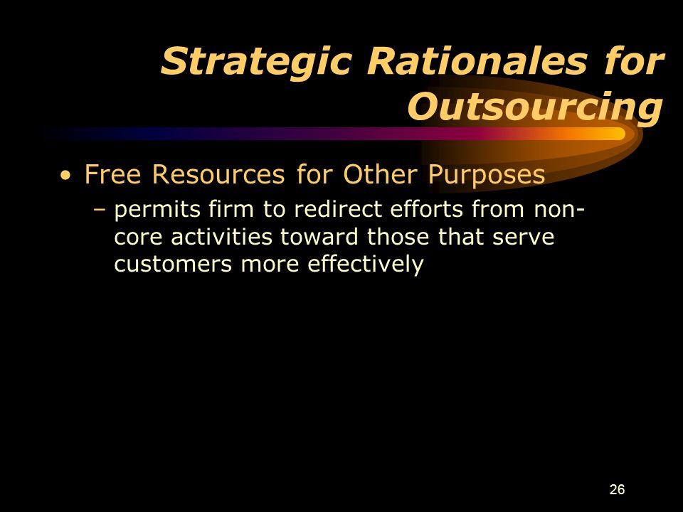 26 Strategic Rationales for Outsourcing Free Resources for Other Purposes –permits firm to redirect efforts from non- core activities toward those that serve customers more effectively