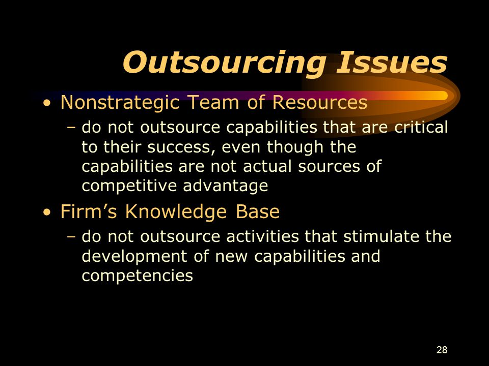 28 Outsourcing Issues Nonstrategic Team of Resources –do not outsource capabilities that are critical to their success, even though the capabilities are not actual sources of competitive advantage Firm's Knowledge Base –do not outsource activities that stimulate the development of new capabilities and competencies