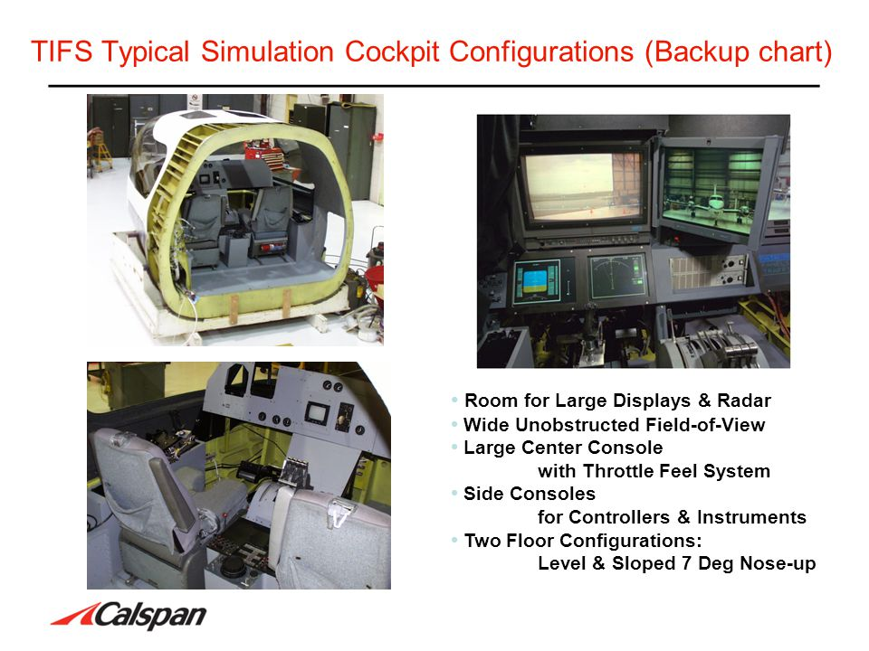 TIFS Typical Simulation Cockpit Configurations (Backup chart) Room for Large Displays & Radar Wide Unobstructed Field-of-View Large Center Console wit