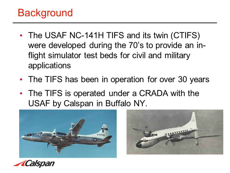 Background The USAF NC-141H TIFS and its twin (CTIFS) were developed during the 70's to provide an in- flight simulator test beds for civil and milita