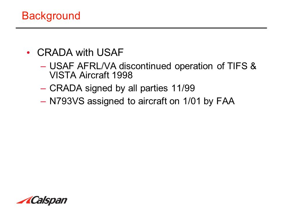Background CRADA with USAF –USAF AFRL/VA discontinued operation of TIFS & VISTA Aircraft 1998 –CRADA signed by all parties 11/99 –N793VS assigned to a