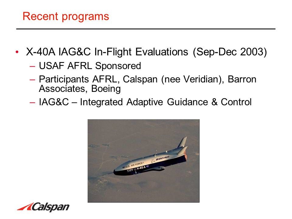 Program Objectives Risk Reduction Flight Testing of an autoland control system with algorithms which –Accommodate Single and Multiple Control surface failures (locked surface) –Reconfigure the trajectory as necessary to provide acceptable touchdown locations and sink rates –Reference: An Approach to Integrated Adaptive Guidance and Control with Flight Test Results Schierman, Ward, Hull, Gandhi, Oppenheimer & Doman, AIAA JGC&D