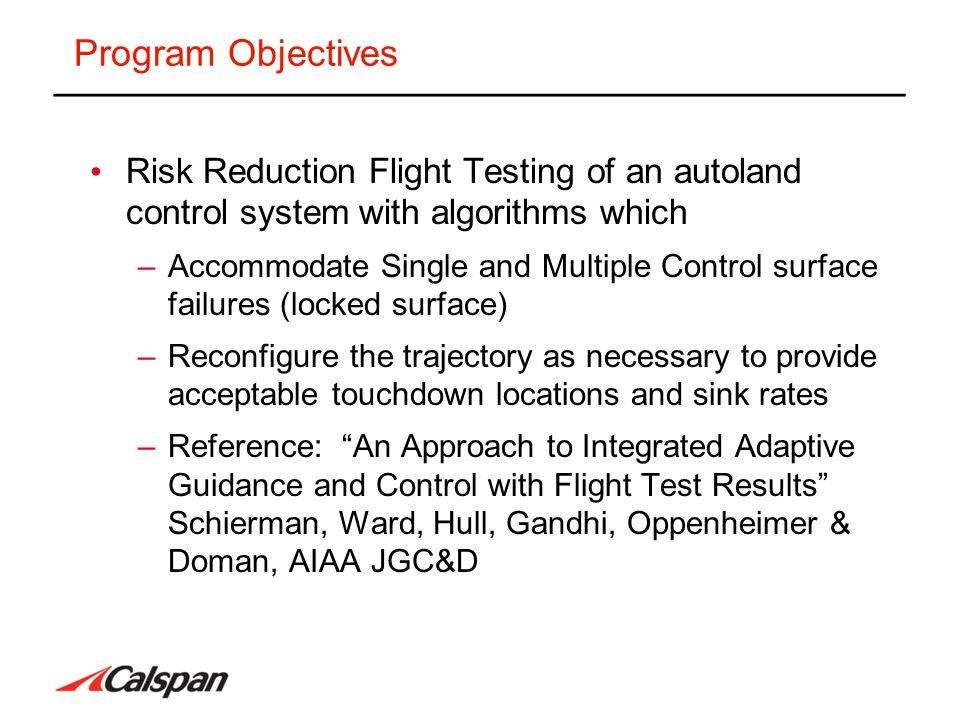 Program Objectives Risk Reduction Flight Testing of an autoland control system with algorithms which –Accommodate Single and Multiple Control surface