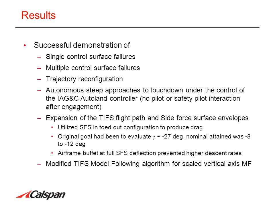 Results Successful demonstration of –Single control surface failures –Multiple control surface failures –Trajectory reconfiguration –Autonomous steep