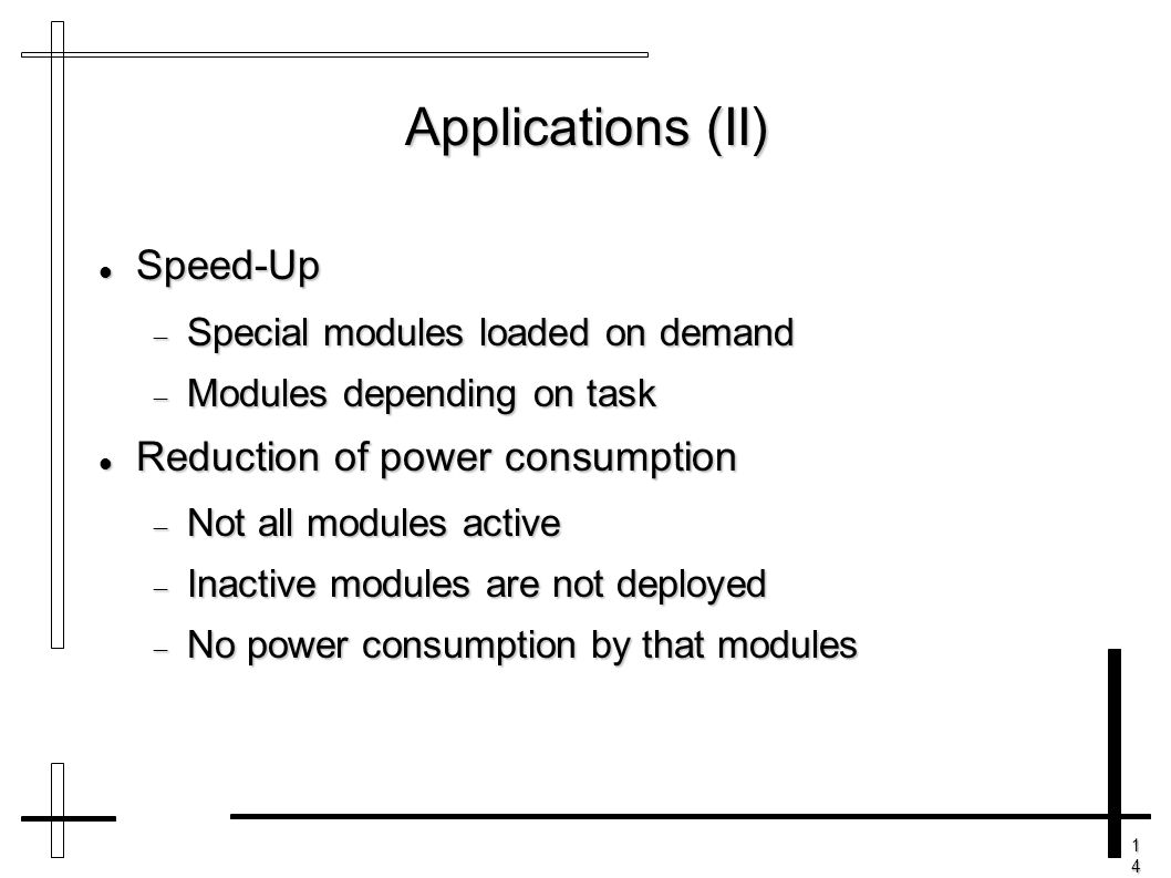 14141414 Applications (II) Speed-Up Speed-Up  Special modules loaded on demand  Modules depending on task Reduction of power consumption Reduction o