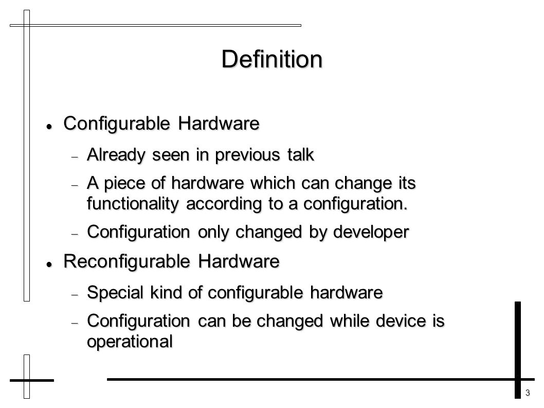 3 Definition Configurable Hardware Configurable Hardware  Already seen in previous talk  A piece of hardware which can change its functionality acco