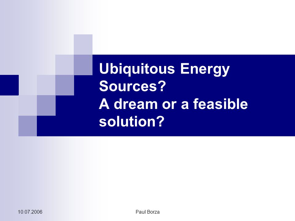 10.07.2006Paul Borza Ubiquitous Energy Sources? A dream or a feasible solution?