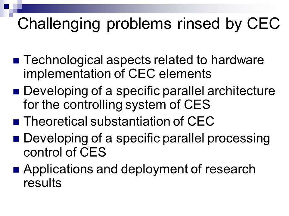 Challenging problems rinsed by CEC Technological aspects related to hardware implementation of CEC elements Developing of a specific parallel architecture for the controlling system of CES Theoretical substantiation of CEC Developing of a specific parallel processing control of CES Applications and deployment of research results