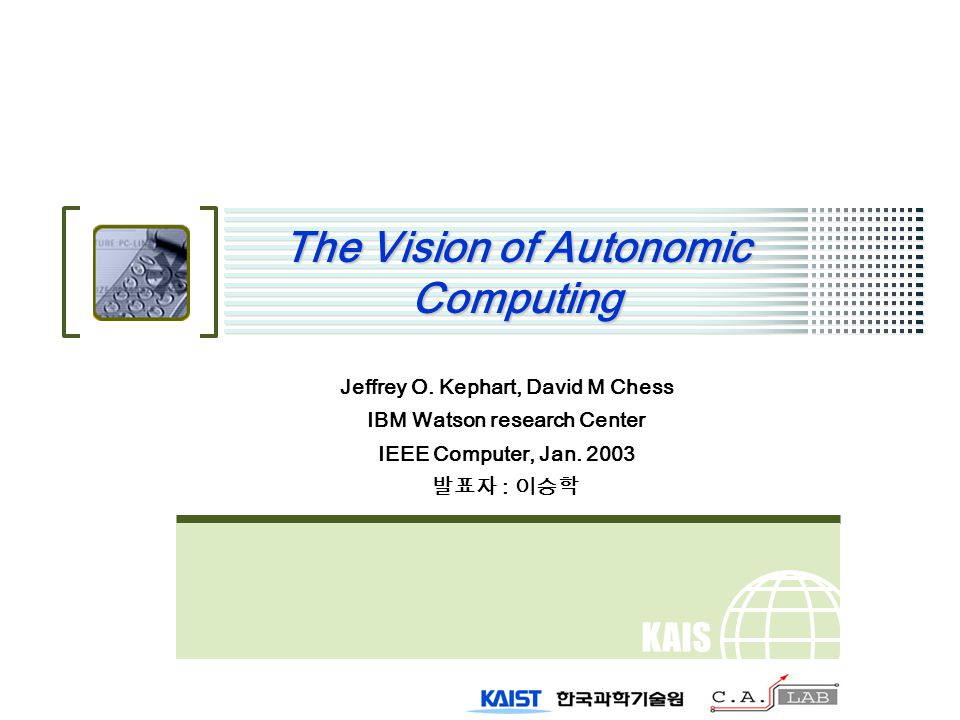 KAIS T The Vision of Autonomic Computing Jeffrey O. Kephart, David M Chess IBM Watson research Center IEEE Computer, Jan. 2003 발표자 : 이승학
