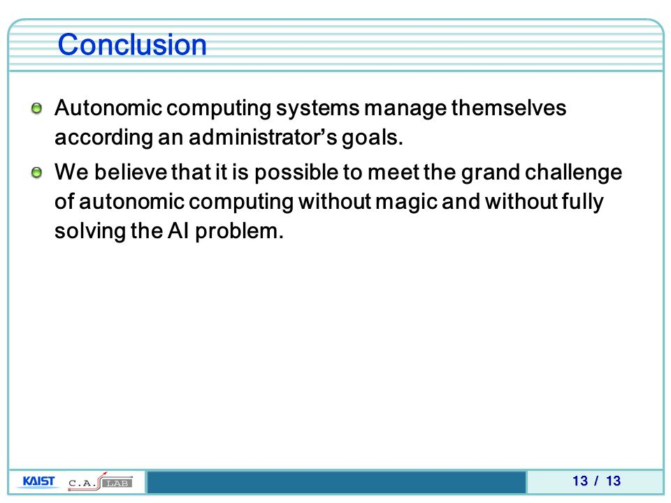 13 / 13 Autonomic computing systems manage themselves according an administrator's goals. We believe that it is possible to meet the grand challenge o