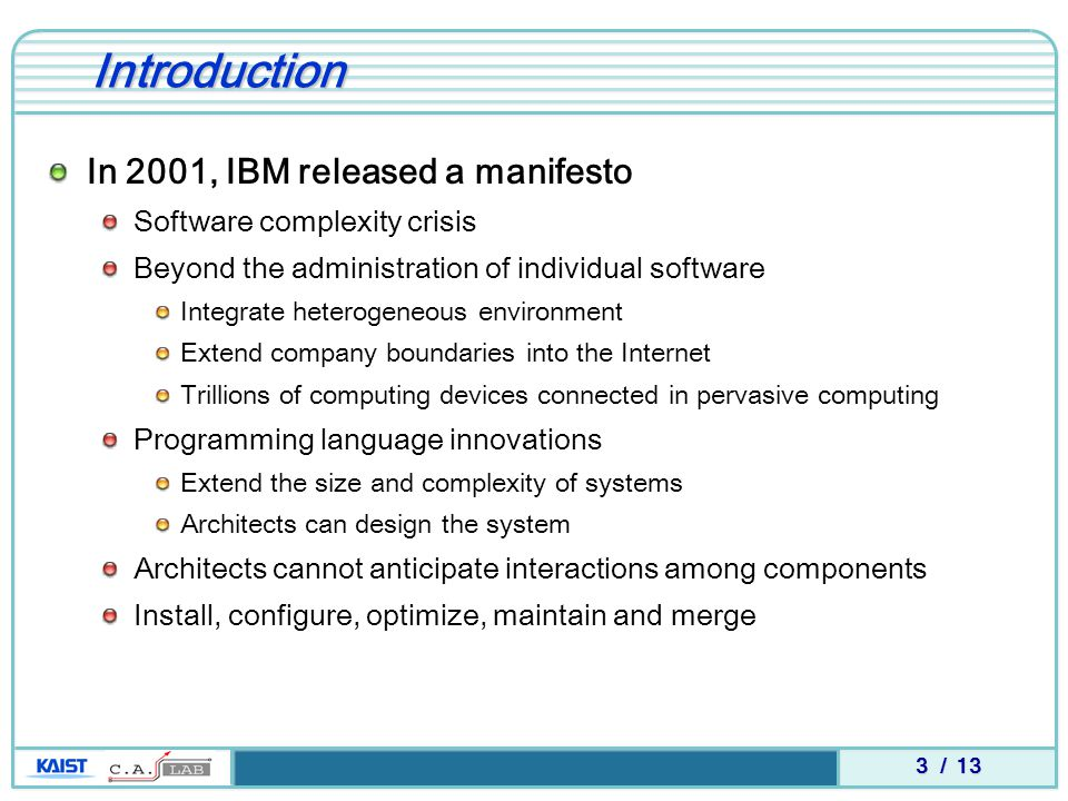3 / 13 Introduction In 2001, IBM released a manifesto Software complexity crisis Beyond the administration of individual software Integrate heterogeneous environment Extend company boundaries into the Internet Trillions of computing devices connected in pervasive computing Programming language innovations Extend the size and complexity of systems Architects can design the system Architects cannot anticipate interactions among components Install, configure, optimize, maintain and merge